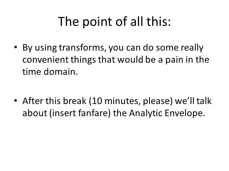 The point of all this: By using transforms, you can do some really convenient things that would be a pain in the time domain.