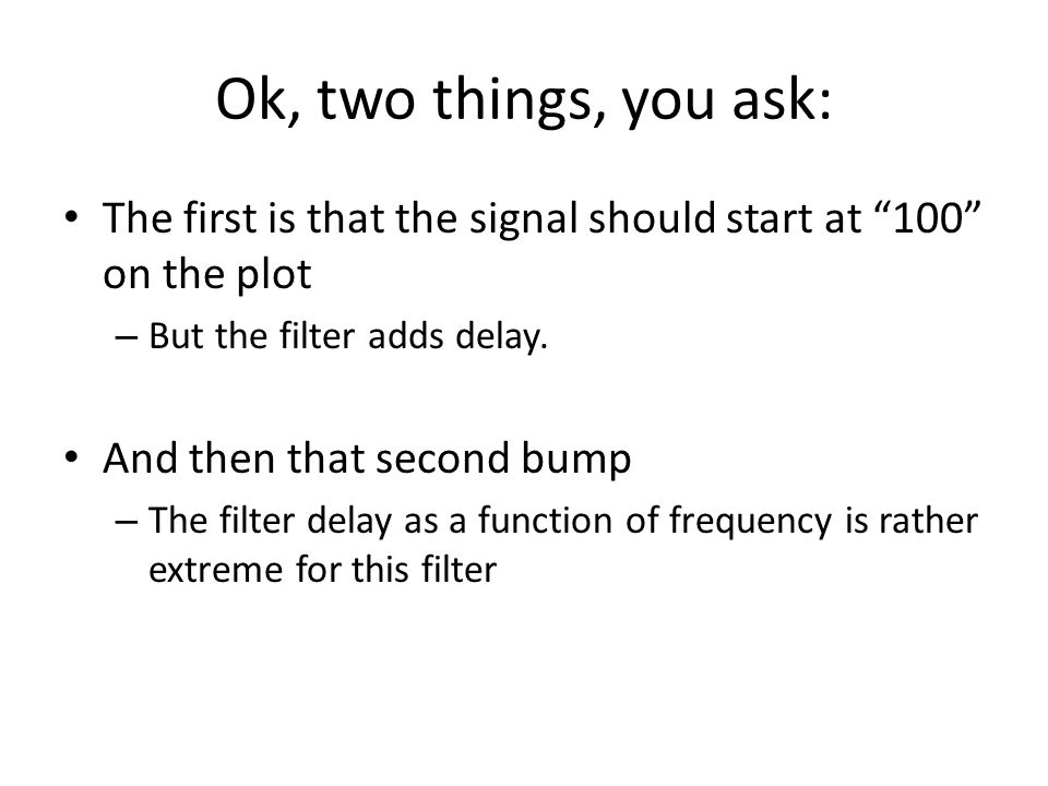 Ok, two things, you ask: The first is that the signal should start at 100 on the plot. But the filter adds delay.