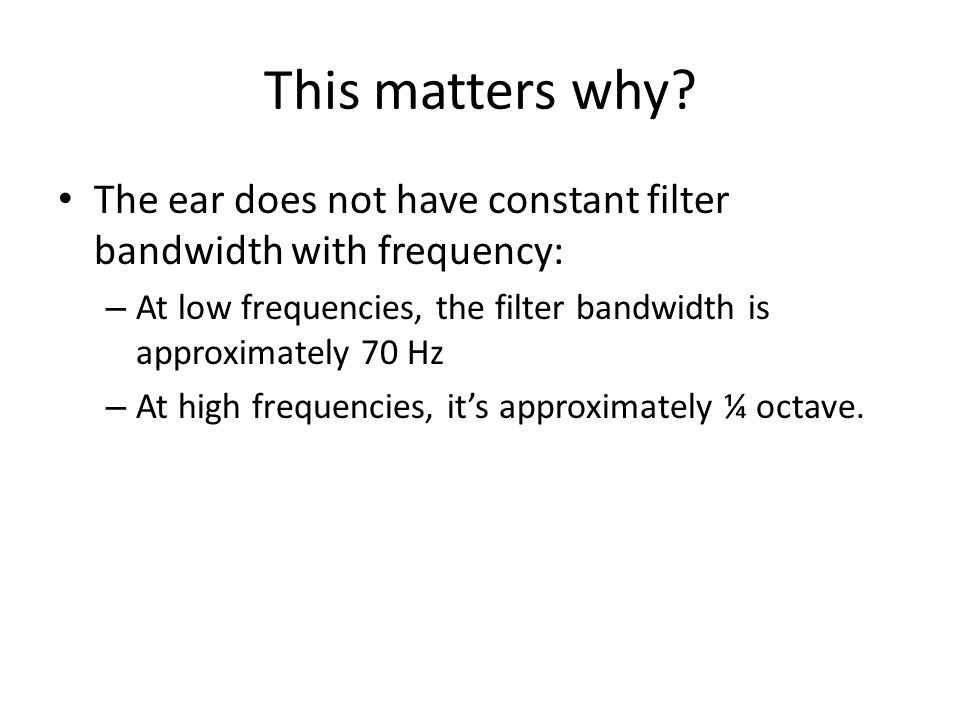 This matters why The ear does not have constant filter bandwidth with frequency: At low frequencies, the filter bandwidth is approximately 70 Hz.