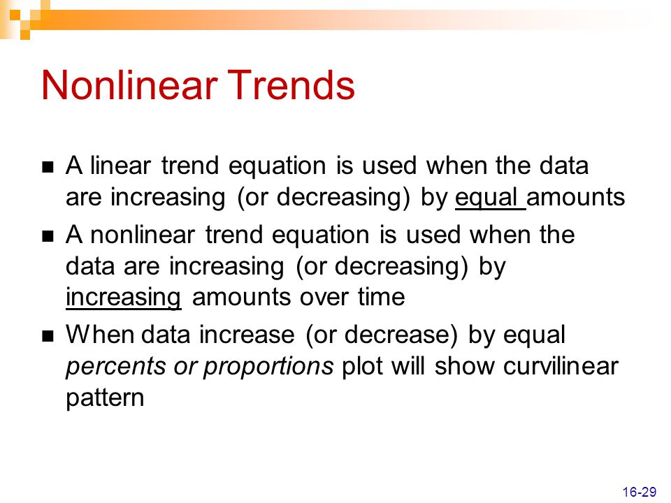 Nonlinear Trends A linear trend equation is used when the data are increasing (or decreasing) by equal amounts.