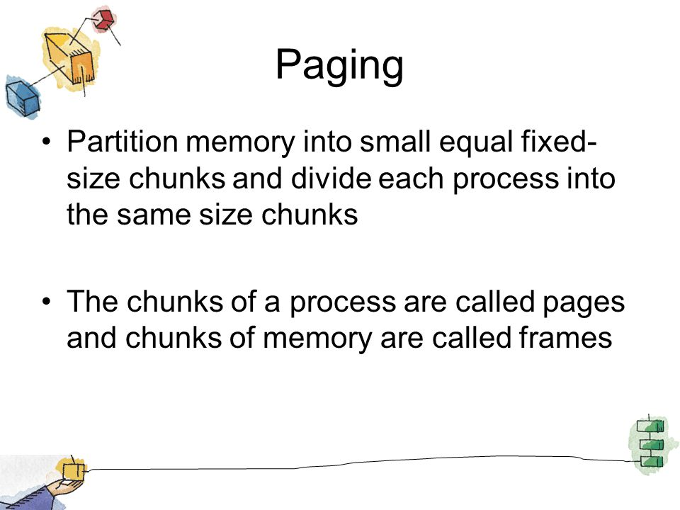 Paging Partition memory into small equal fixed-size chunks and divide each process into the same size chunks.