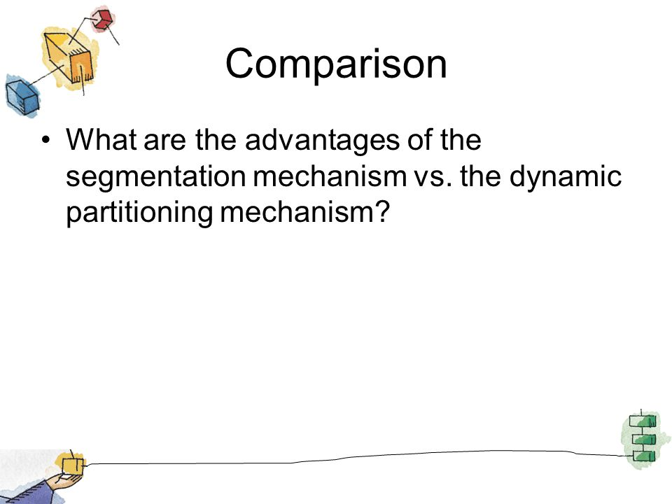 Comparison What are the advantages of the segmentation mechanism vs.