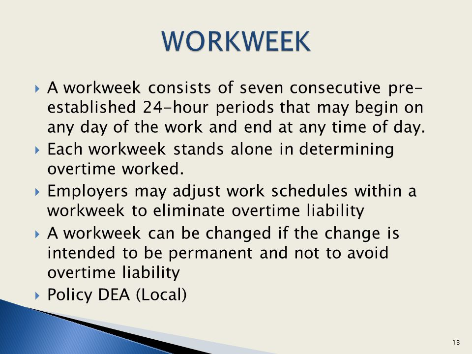 WORKWEEK A workweek consists of seven consecutive pre- established 24-hour periods that may begin on any day of the work and end at any time of day.