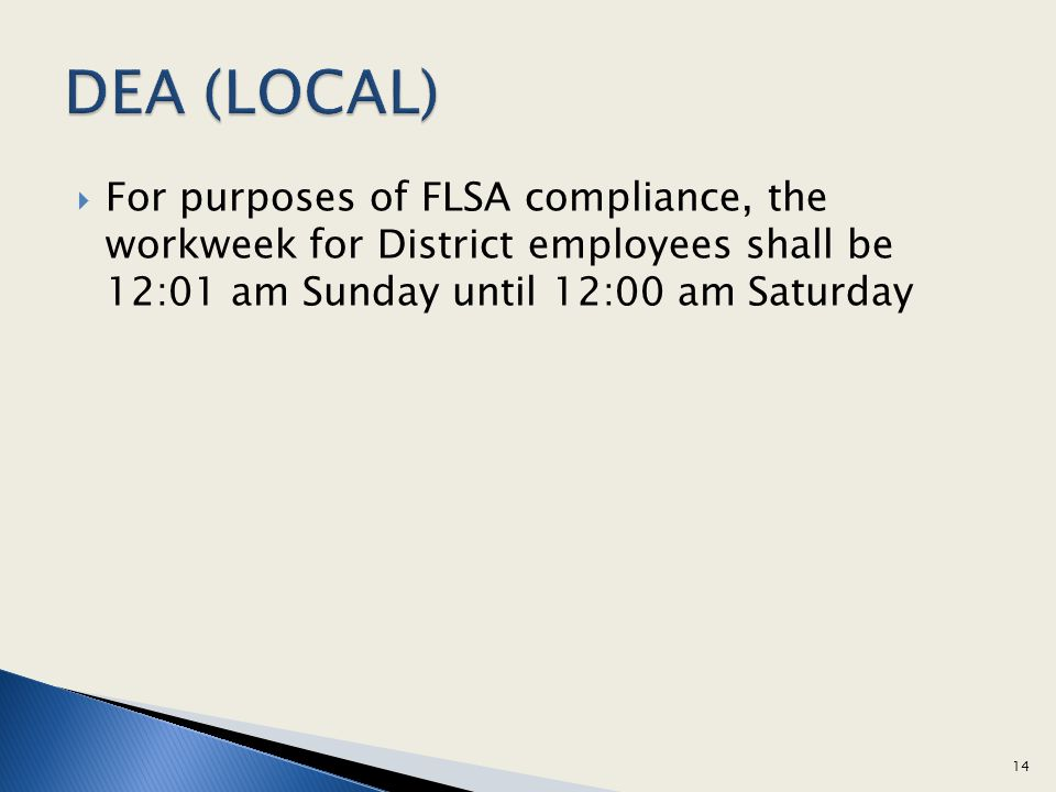 DEA (LOCAL) For purposes of FLSA compliance, the workweek for District employees shall be 12:01 am Sunday until 12:00 am Saturday.