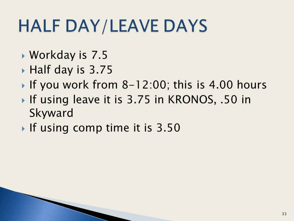 HALF DAY/LEAVE DAYS Workday is 7.5 Half day is 3.75
