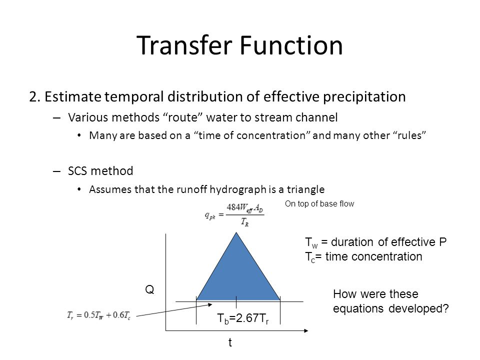 Transfer Function 2. Estimate temporal distribution of effective precipitation. Various methods route water to stream channel.
