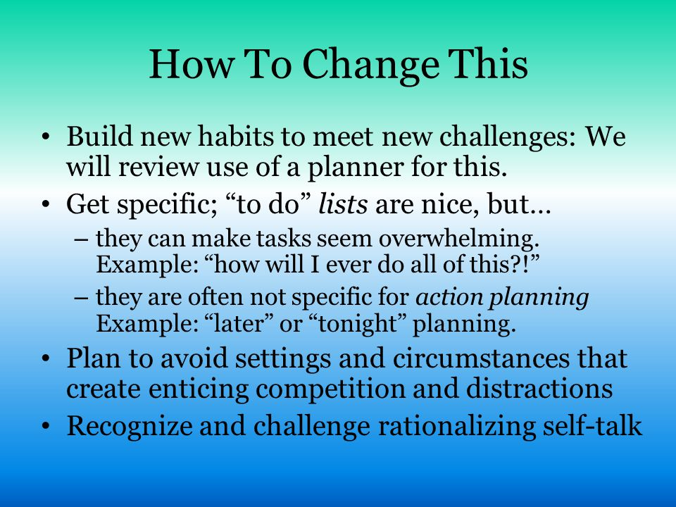 How To Change This Build new habits to meet new challenges: We will review use of a planner for this.