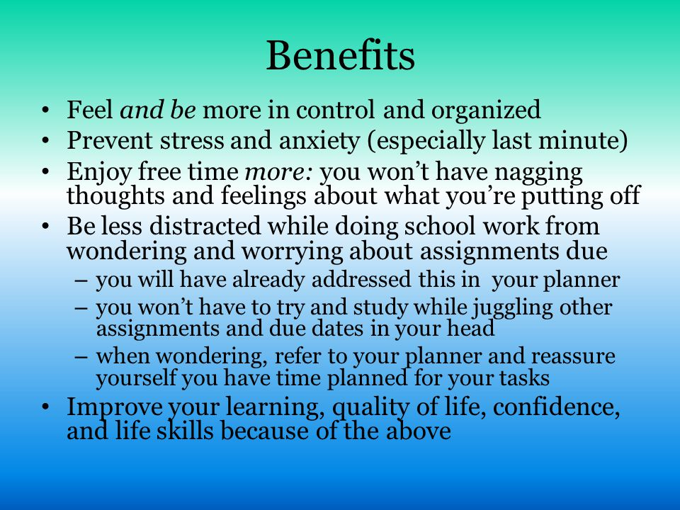 Benefits Feel and be more in control and organized