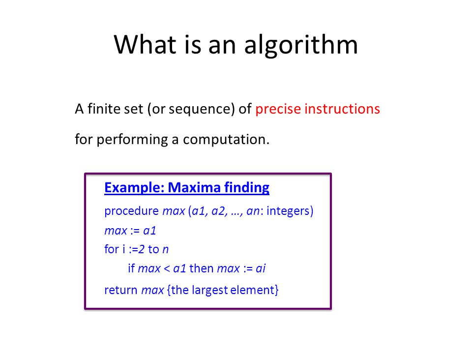 What is an algorithm A finite set (or sequence) of precise instructions for performing a computation.