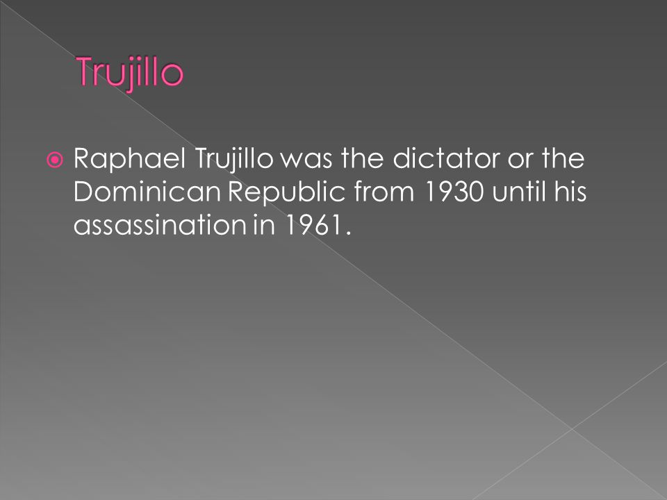 Trujillo Raphael Trujillo was the dictator or the Dominican Republic from 1930 until his assassination in 1961.