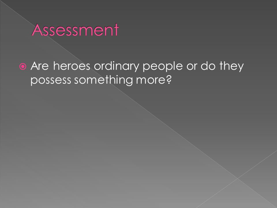 Assessment Are heroes ordinary people or do they possess something more