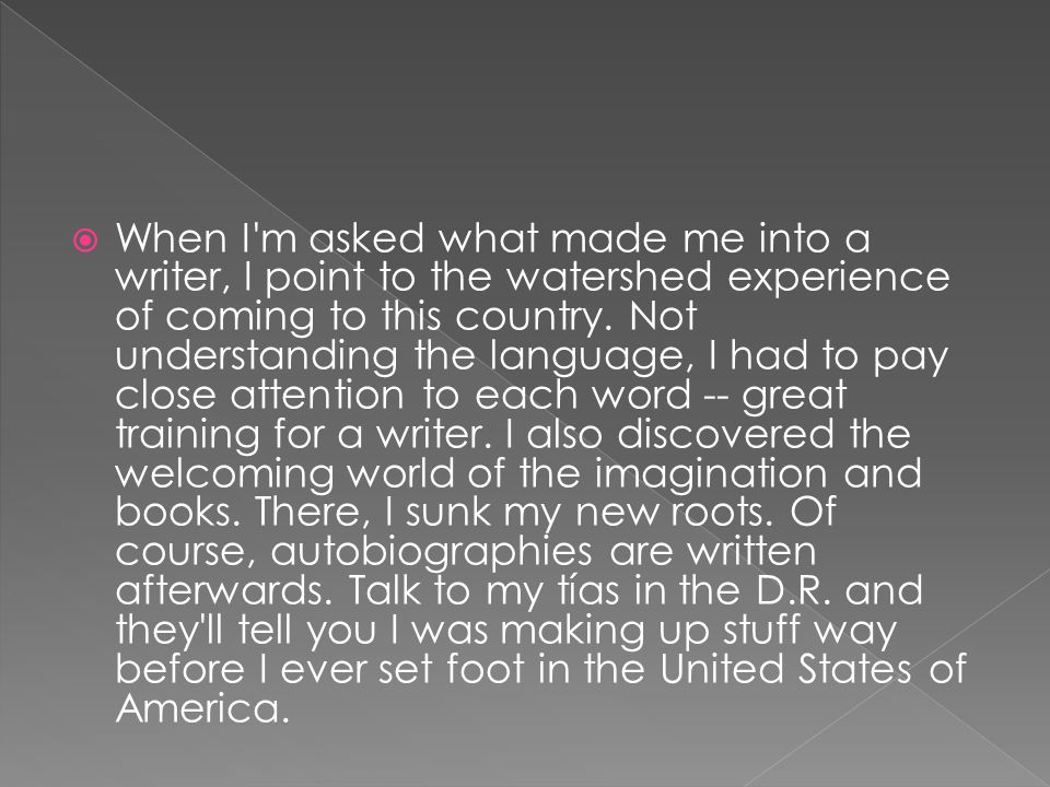 When I m asked what made me into a writer, I point to the watershed experience of coming to this country.
