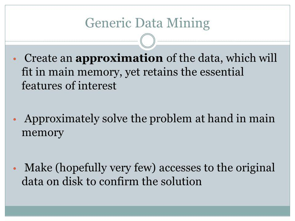 Generic Data Mining Create an approximation of the data, which will fit in main memory, yet retains the essential features of interest.