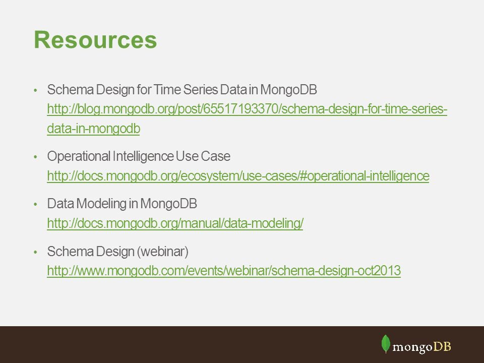 Resources Schema Design for Time Series Data in MongoDB http://blog.mongodb.org/post/65517193370/schema-design-for-time-series- data-in-mongodb.