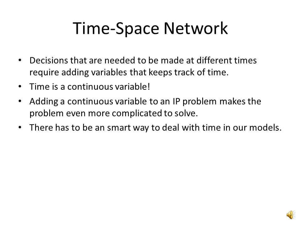 Time-Space Network Decisions that are needed to be made at different times require adding variables that keeps track of time.