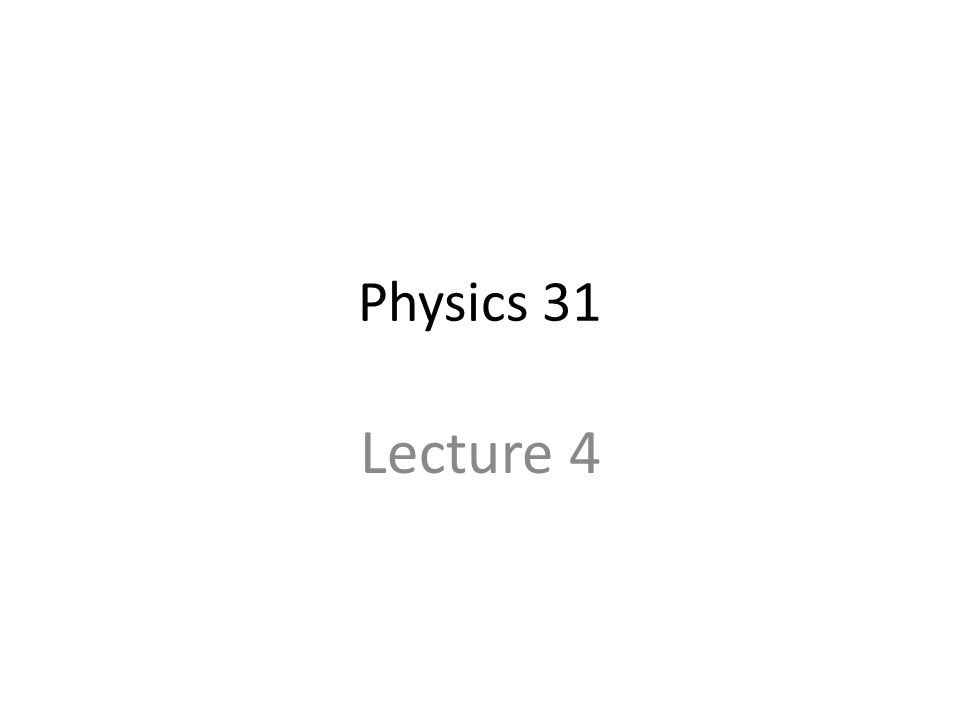 Physics 31 Lecture 4