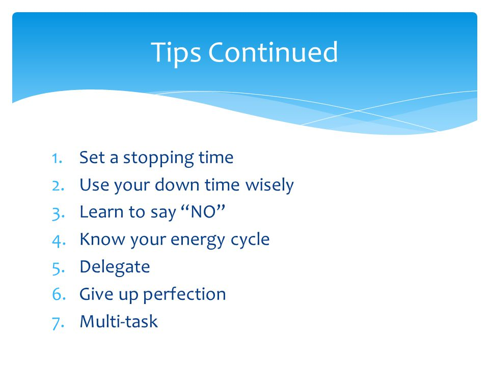 Tips Continued Set a stopping time Use your down time wisely