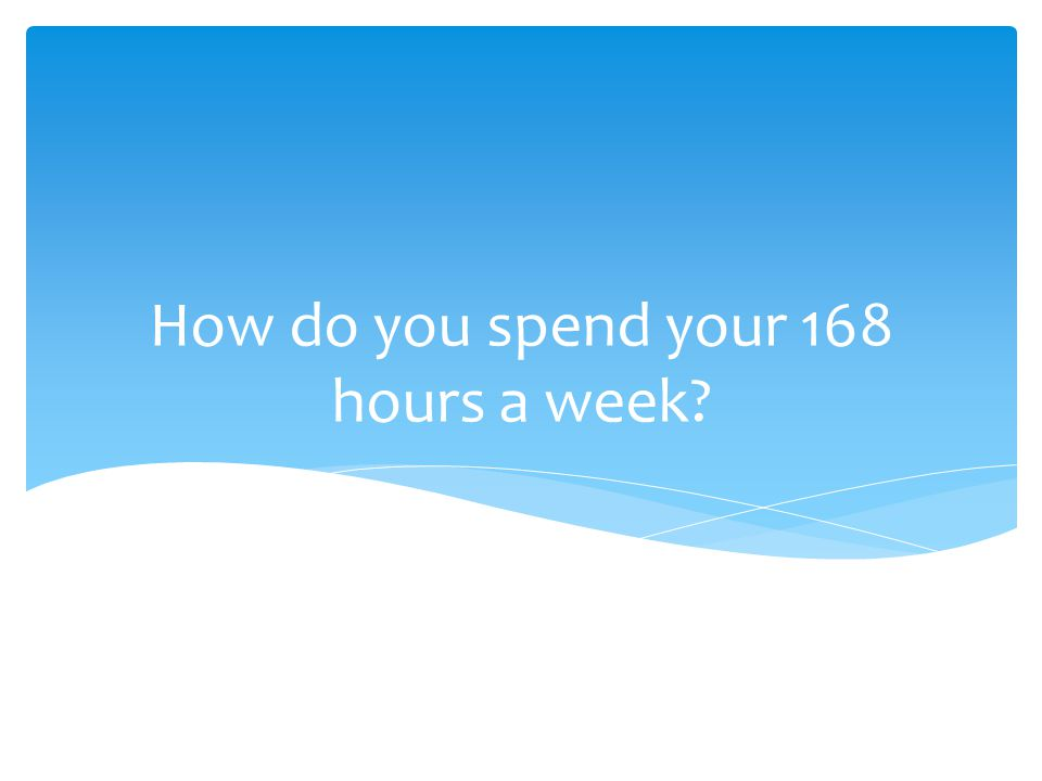 How do you spend your 168 hours a week