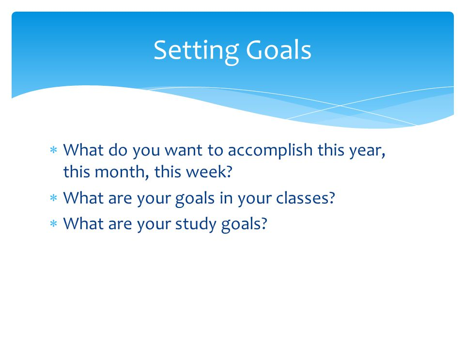 Setting Goals What do you want to accomplish this year, this month, this week What are your goals in your classes
