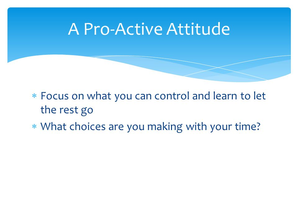 A Pro-Active Attitude Focus on what you can control and learn to let the rest go.