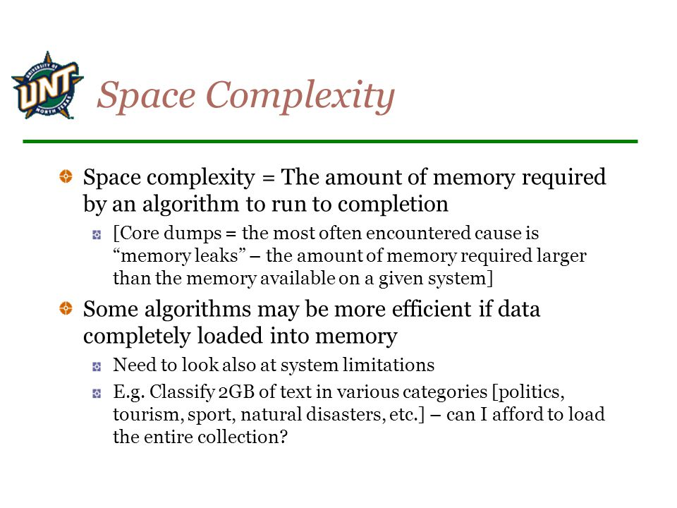 Space Complexity Space complexity = The amount of memory required by an algorithm to run to completion.