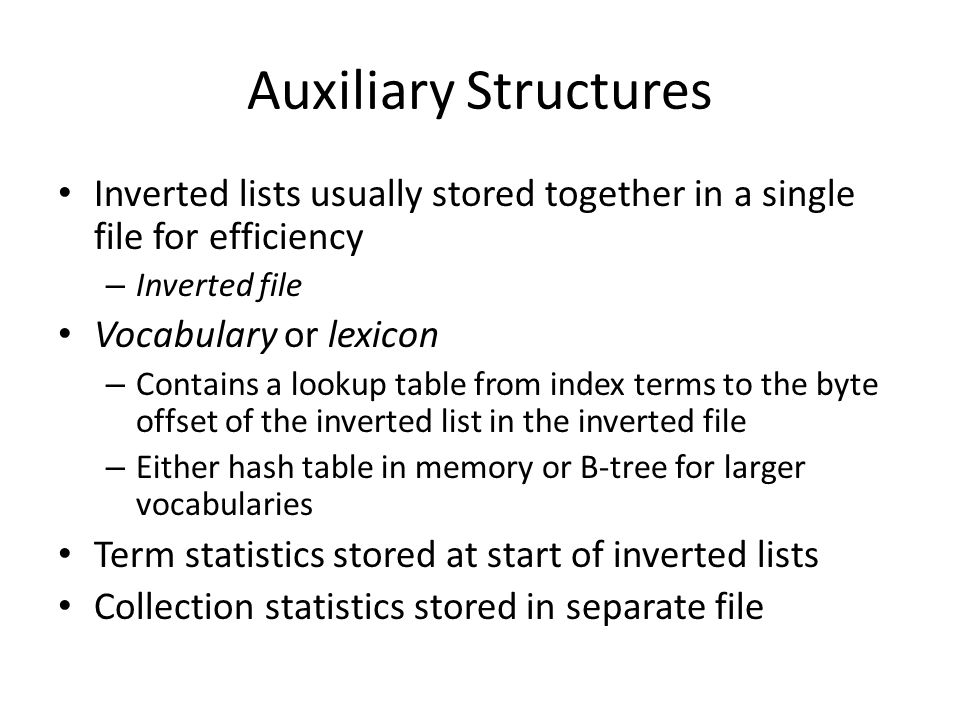 Auxiliary Structures Inverted lists usually stored together in a single file for efficiency. Inverted file.