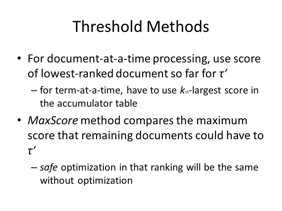 Threshold Methods For document-at-a-time processing, use score of lowest-ranked document so far for τ′