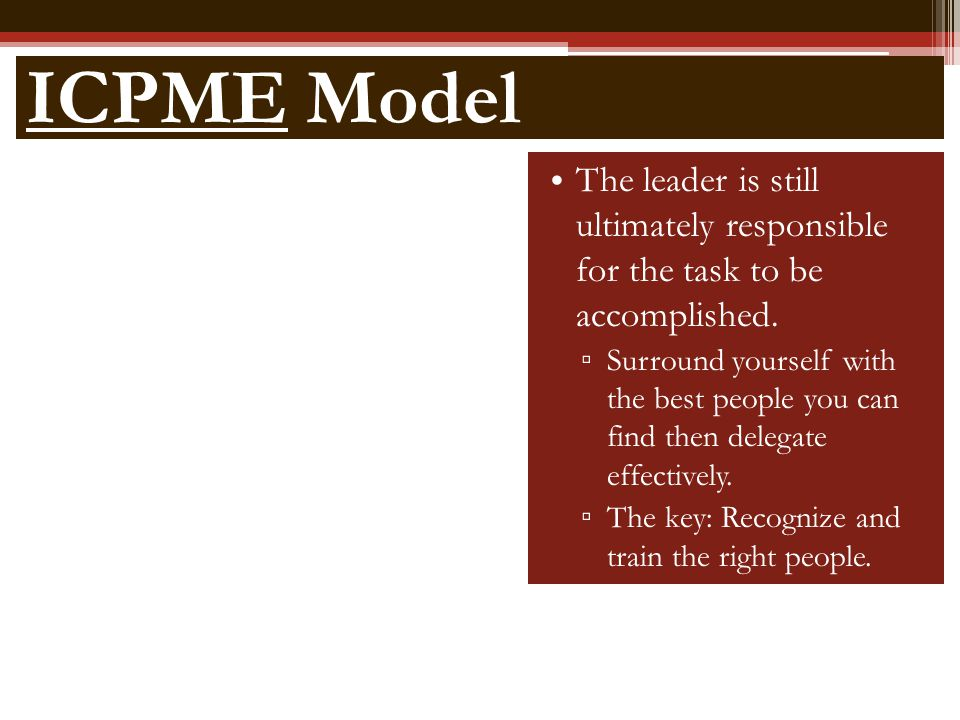 ICPME Model The leader is still ultimately responsible for the task to be accomplished.