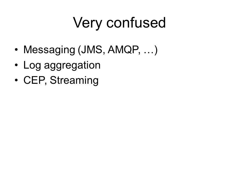 Very confused Messaging (JMS, AMQP, …) Log aggregation CEP, Streaming
