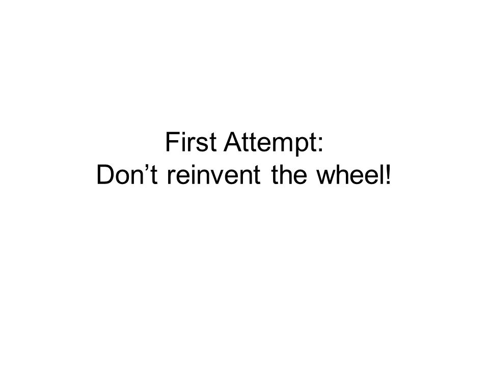 First Attempt: Don't reinvent the wheel!