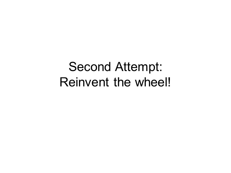 Second Attempt: Reinvent the wheel!