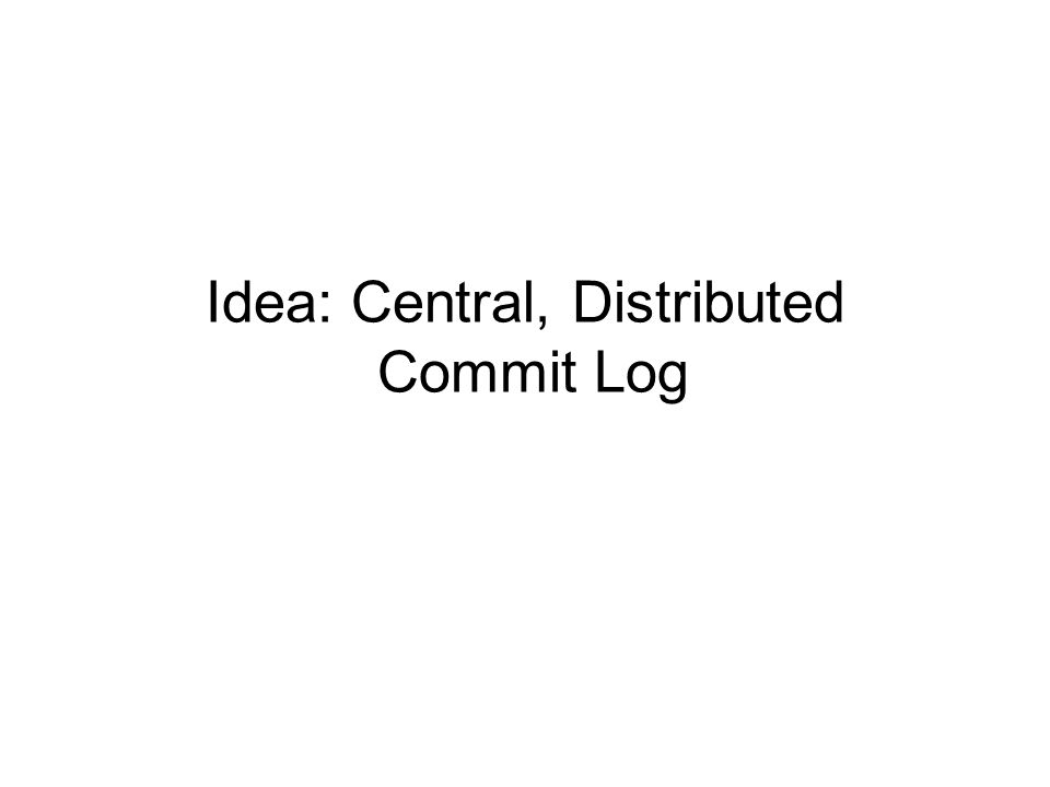 Idea: Central, Distributed Commit Log