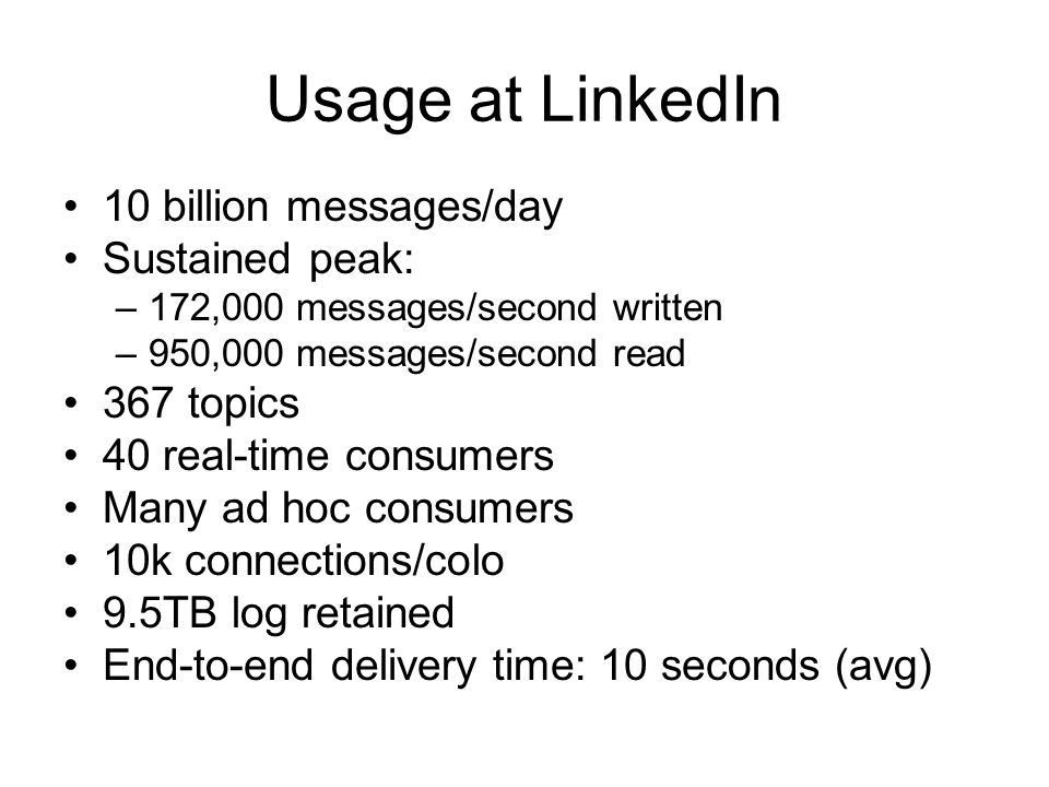 Usage at LinkedIn 10 billion messages/day Sustained peak: 367 topics