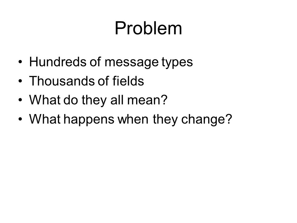 Problem Hundreds of message types Thousands of fields