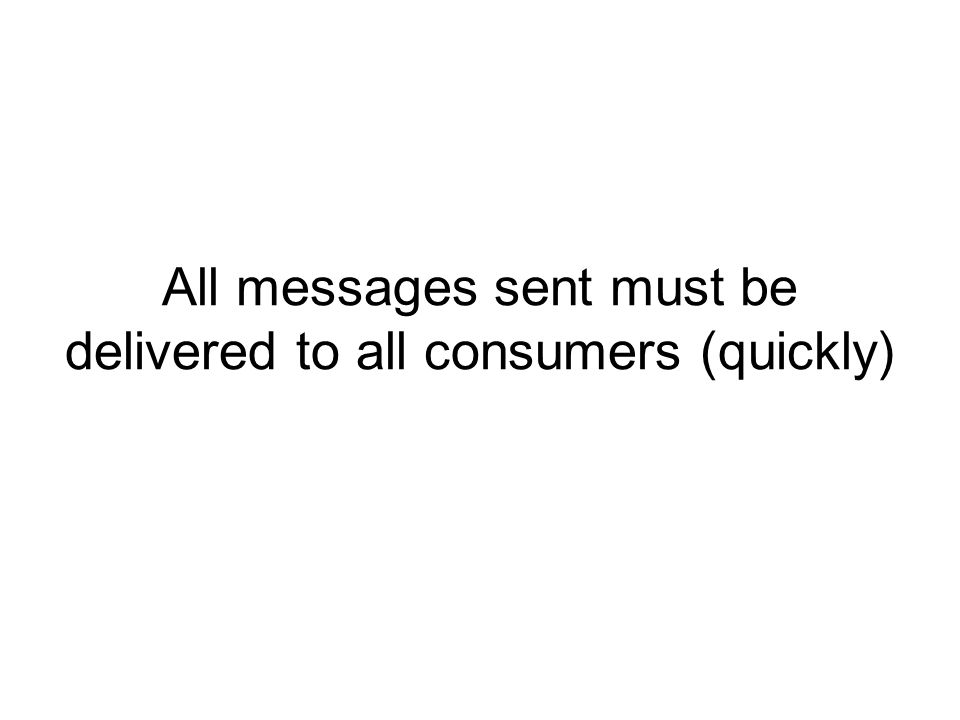 All messages sent must be delivered to all consumers (quickly)
