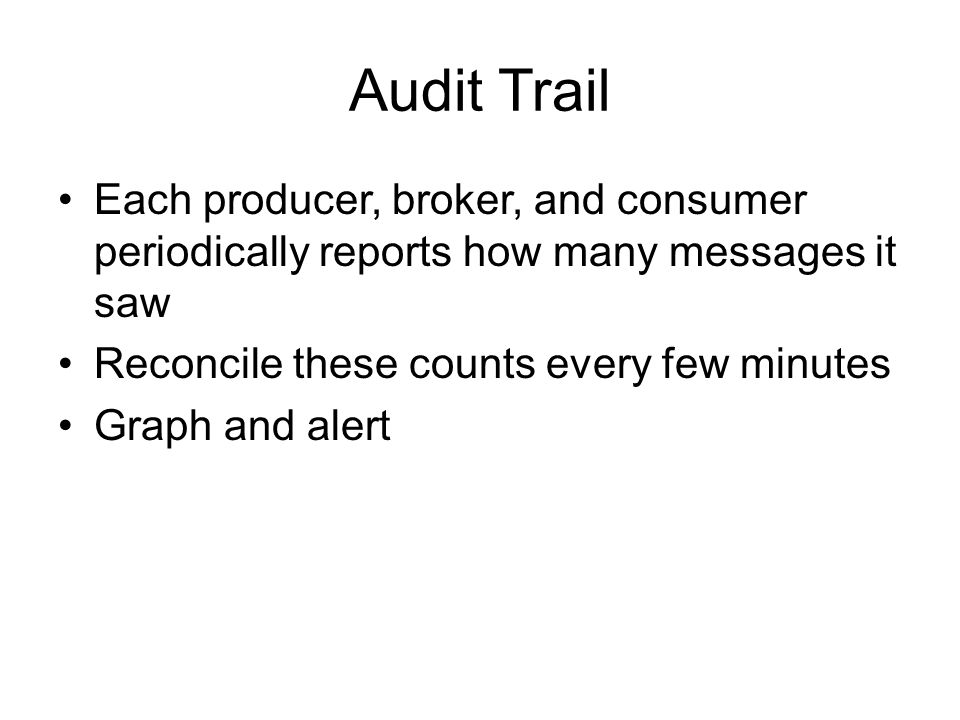 Audit Trail Each producer, broker, and consumer periodically reports how many messages it saw. Reconcile these counts every few minutes.