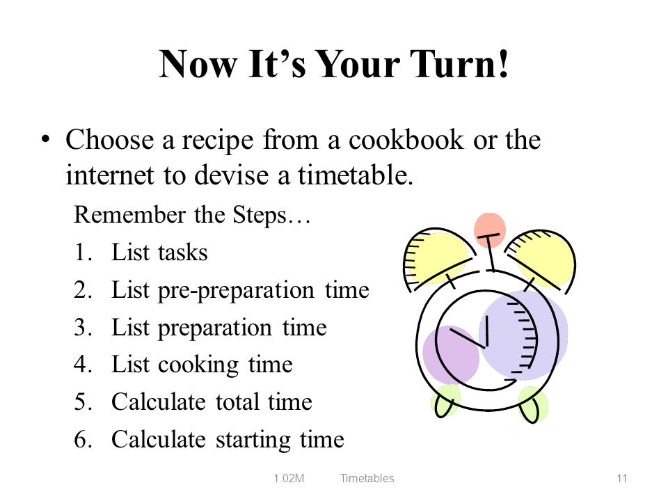 Now It's Your Turn! Choose a recipe from a cookbook or the internet to devise a timetable. Remember the Steps…