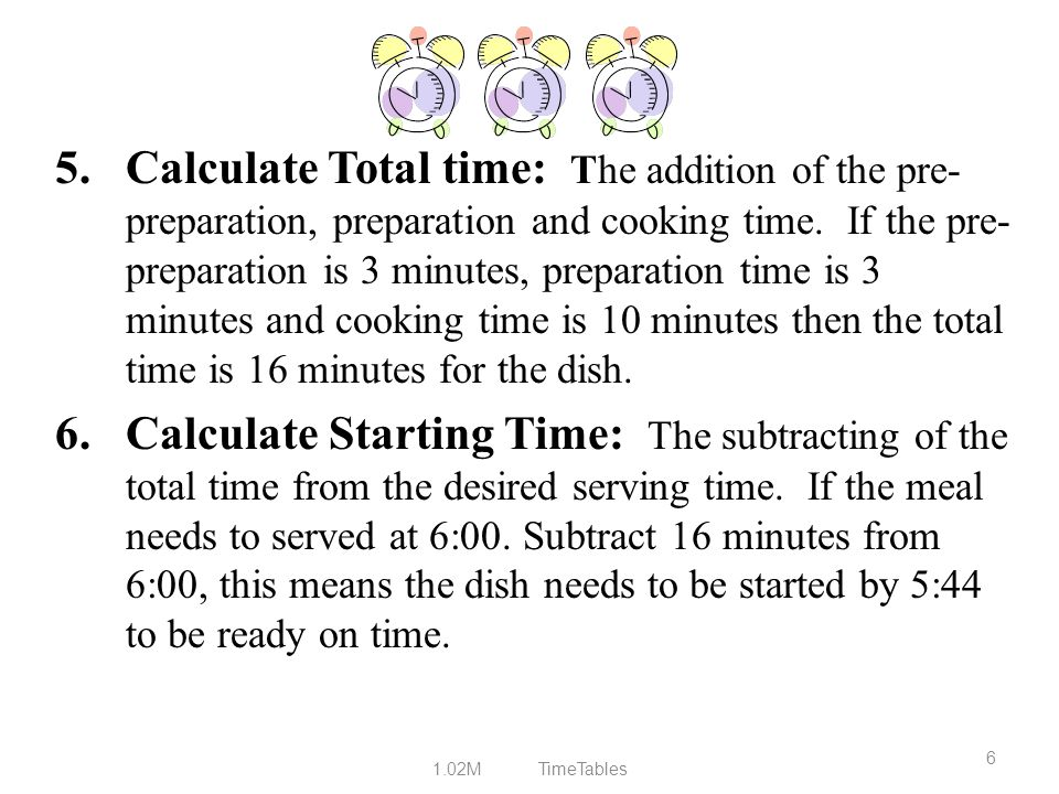 Calculate Total time: The addition of the pre-preparation, preparation and cooking time. If the pre-preparation is 3 minutes, preparation time is 3 minutes and cooking time is 10 minutes then the total time is 16 minutes for the dish.