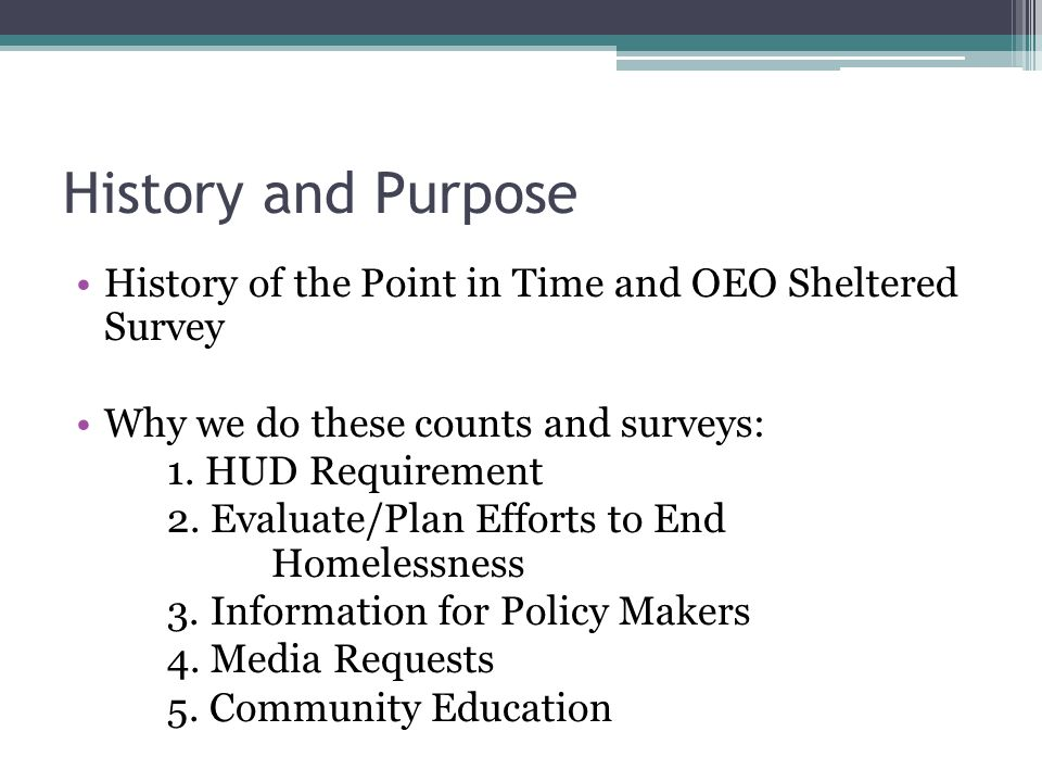 History and Purpose History of the Point in Time and OEO Sheltered Survey. Why we do these counts and surveys: