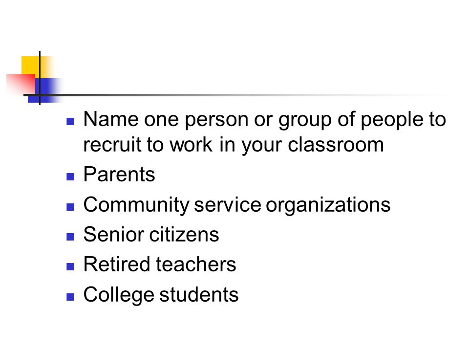 Name one person or group of people to recruit to work in your classroom