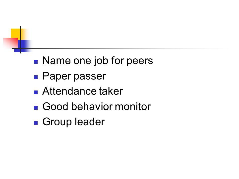 Name one job for peers Paper passer Attendance taker Good behavior monitor Group leader
