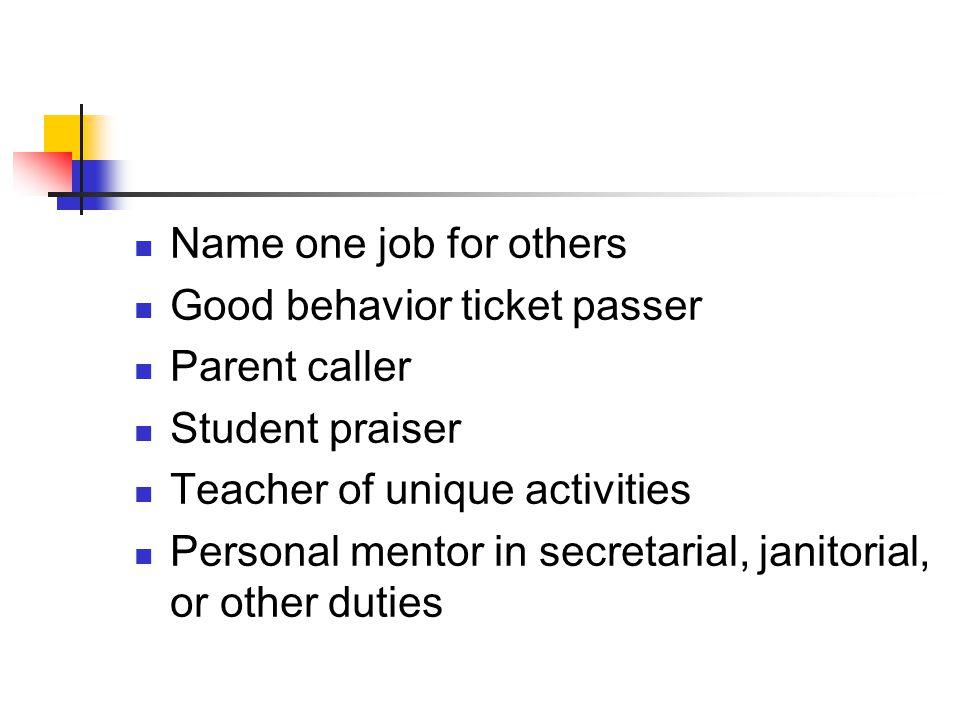 Name one job for others Good behavior ticket passer. Parent caller. Student praiser. Teacher of unique activities.