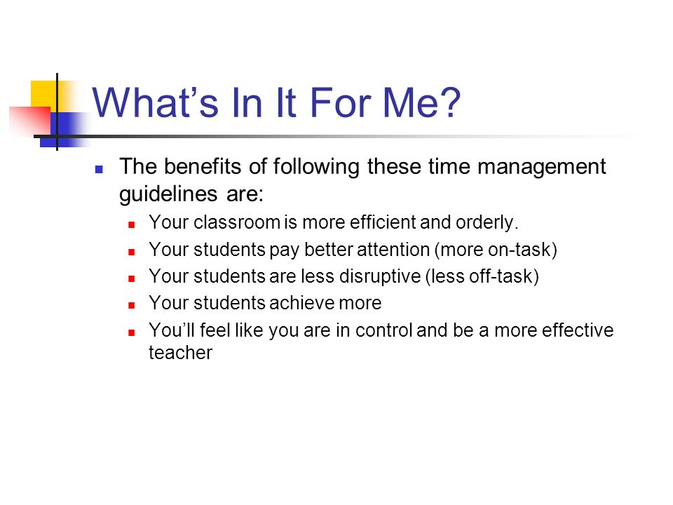 What's In It For Me The benefits of following these time management guidelines are: Your classroom is more efficient and orderly.