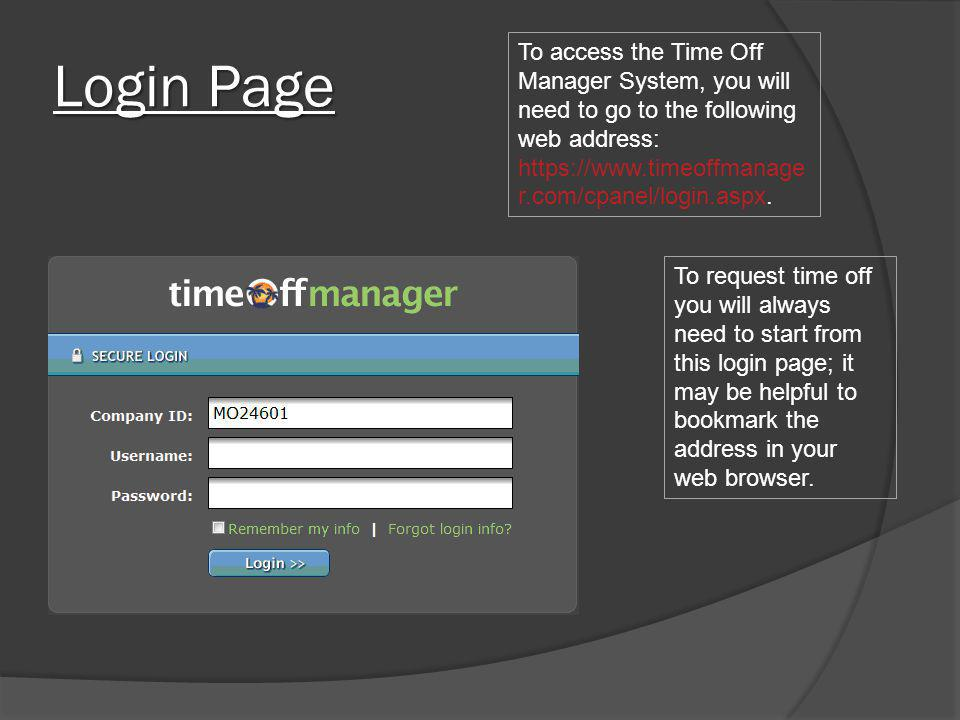 Login Page To access the Time Off Manager System, you will need to go to the following web address: https://www.timeoffmanager.com/cpanel/login.aspx.