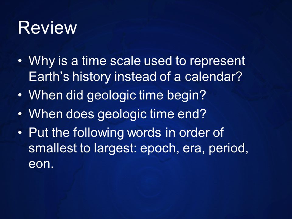 Review Why is a time scale used to represent Earth's history instead of a calendar When did geologic time begin