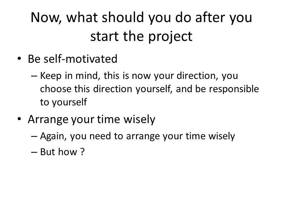 Now, what should you do after you start the project