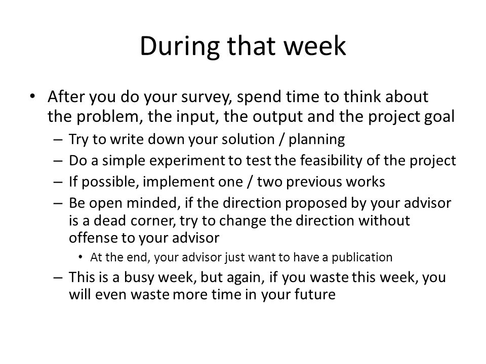 During that week After you do your survey, spend time to think about the problem, the input, the output and the project goal.