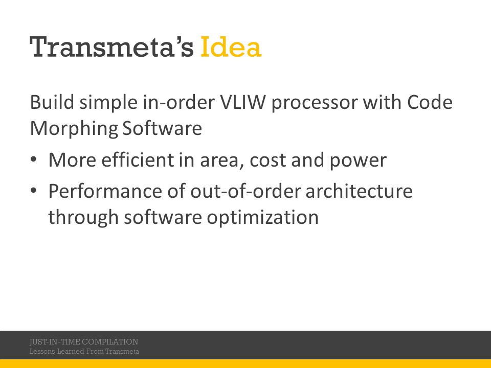 Transmeta's Idea Build simple in-order VLIW processor with Code Morphing Software. More efficient in area, cost and power.