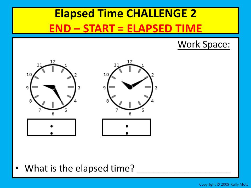 Elapsed Time CHALLENGE 2 END – START = ELAPSED TIME