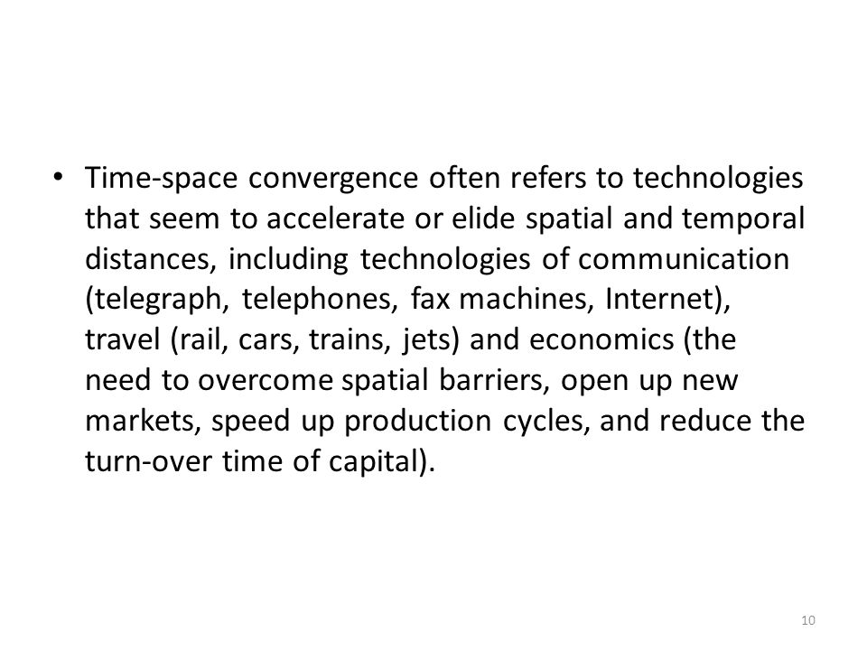 Time-space convergence often refers to technologies that seem to accelerate or elide spatial and temporal distances, including technologies of communication (telegraph, telephones, fax machines, Internet), travel (rail, cars, trains, jets) and economics (the need to overcome spatial barriers, open up new markets, speed up production cycles, and reduce the turn-over time of capital).